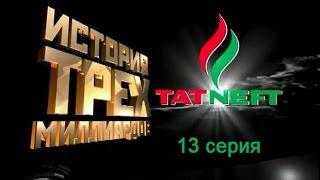 История трех миллиардов Татнефть 2007 (13 серия)
