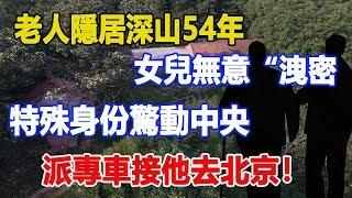 """老農隱居深山54年,女兒無意""""洩密"""",特殊身份驚動中央,派專車接他去北京!真相竟是……"""