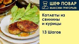 Котлеты из свинины и курицы . Рецепт от шеф повара Максима Григорьева