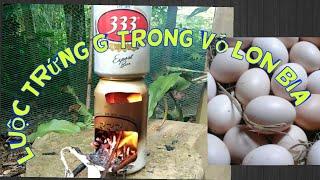 Thử làm bếp và luộc trứng trong vỏ lon bia và cái kết