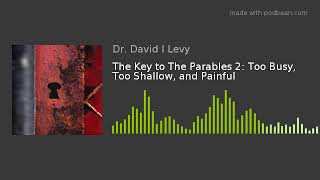 The Key to The Parables 2: Too Busy, Too Shallow, and Painful
