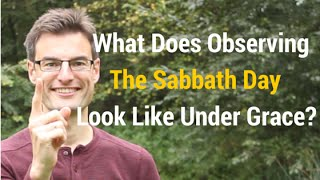 What Does Observing The Sabbath Day Look Like Under Grace? And Should You Observe It?