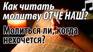 Как читать Молитву ОТЧЕ НАШ? Молиться ли, когда Не хочется? Святые отцы