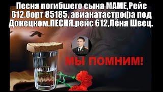 Песня погибшего сына МАМЕ,Рейc 612,борт 85185, авиакатастрофа под Донецком,ПЕСНЯ,рейс 612,Лёня Швец.(Песня погибшего сына МАМЕ :