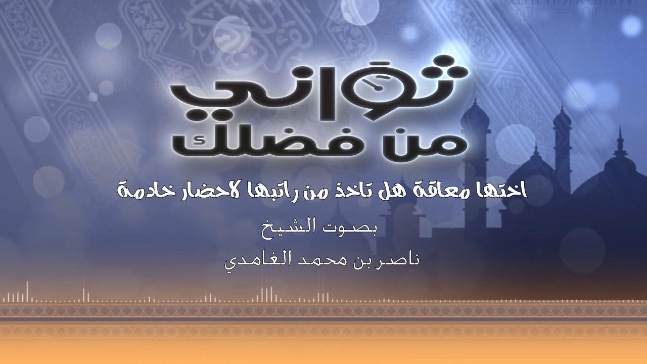 هل يجوز ان تاخذ من راتب اختها معاقة  لاحضار خادمة - الشيخ / ناصر ال زيدان الغامدي