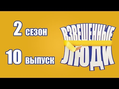 «Взвешенные люди». Сезон 2. Выпуск 10