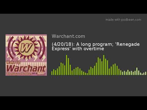 (4/20/18): A long program; 'Renegade Express' with overtime