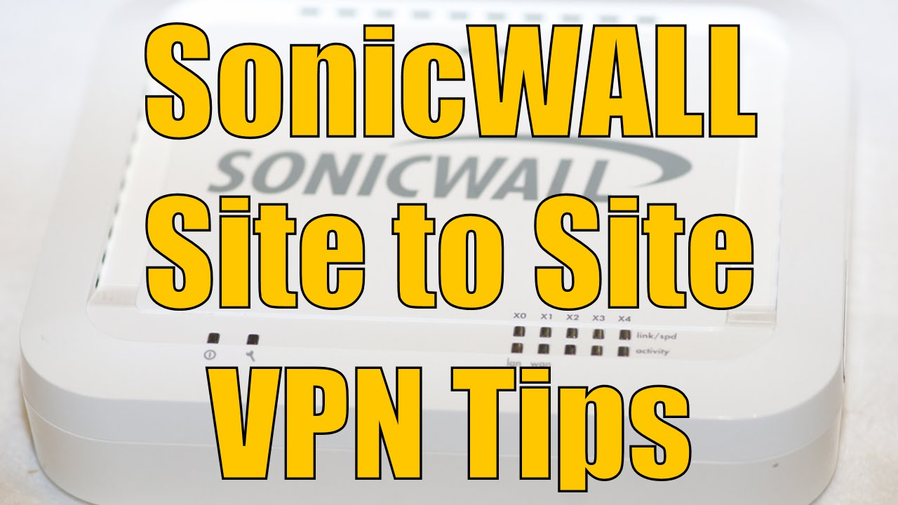 Dell SonicWALL Site to Site VPN Tips and Tricks and Troubleshooting
