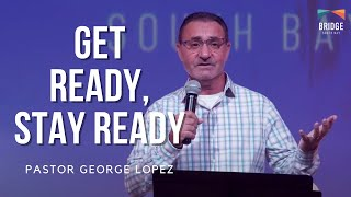 Get Ready, Stay Ready - Pastor George Lopez 10am