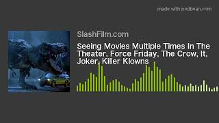 Seeing Movies Multiple Times In The Theater, Force Friday, The Crow, It, Joker, Killer Klowns