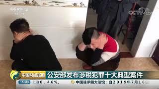 [中国财经报道]公安部发布涉税犯罪十大典型案件| CCTV财经