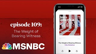 The Weight of Bearing Witness   Into America Podcast – Ep. 109   MSNBC