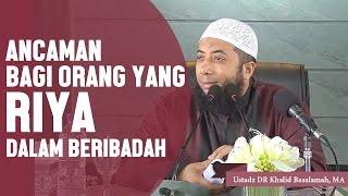 Ancaman bagi orang yang riya dalam beribadah, Ustadz DR Khalid Basalamah, MA