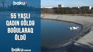 55 yaşlı qadın göldə boğularaq öldü