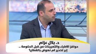 د. بلال عزام - حوافز الاطباء والتعيينات من قبل الحكومة .. إبر تخدير ام نهوض بالقطاع؟
