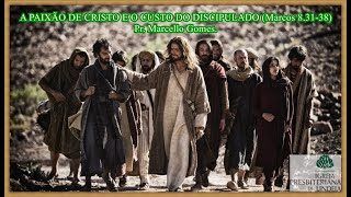 A PAIXÃO DE CRISTO E O CUSTO DO DISCIPULADO ( Marcos 8.31-38 -) Pr. Marcello Gomes.