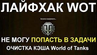 ЛАЙФХАК WoT: РЕШЕНИЕ: НЕ МОГУ ПОПАСТЬ В ЗАДАЧИ!! ОЧИСТКА КЭШа World of Tanks
