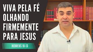 Viva pela fé olhando firmemente para Jesus - Hb 10-13