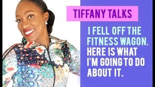 Tiffany Talks: I fell off the fitness wagon. Find out what I'm going to do about it.