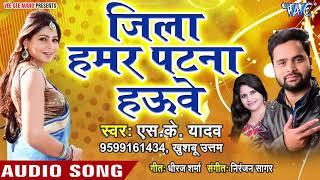Jila Hamar Patna Hauwe - Patna Jila Ke Rangila - S.K Yadav, Khushboo Uttam - Hit Songs 2019