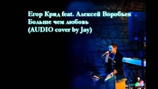 Егор Крид feat. Алексей Воробьев - Больше чем любовь (AUDIO cover by Jay)