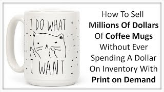 How To Sell Six Figures Of Coffee Mugs On Shopify Without Spending $1 On Inventory