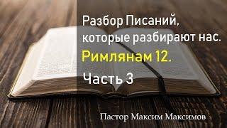 Римлянам 12. (Часть 3) Разбор Писаний, которые разбирают нас.