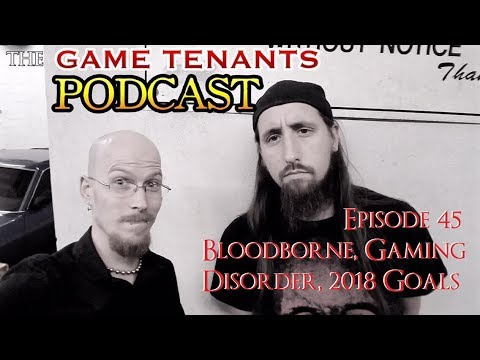 The Game Tenants Podcast Ep. 45 - Bloodborne, Gaming Disorder, 2018 Gaming Goals