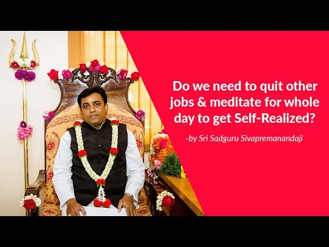 Do we need to quit our jobs & meditate for whole day to get Self Realized?