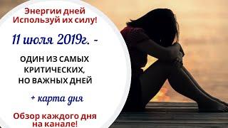 11 июля (Чт) 2019г. - ОДИН ИЗ САМЫХ КРИТИЧЕСКИХ, НО ВАЖНЫХ ДНЕЙ