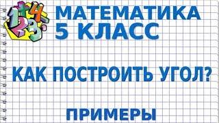 МАТЕМАТИКА 5 класс. КАК ПОСТРОИТЬ УГОЛ? Примеры