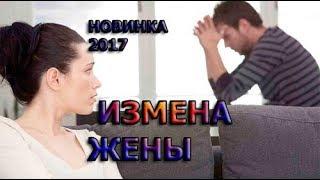 РУССКАЯ МЕЛОДРАМА ИЗМЕНА ЖЕНЫ НОВИНКА Русские фильмы 2017