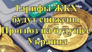 Тарифы ЖКХ будут снижены. Прогноз на будущее. Украина.
