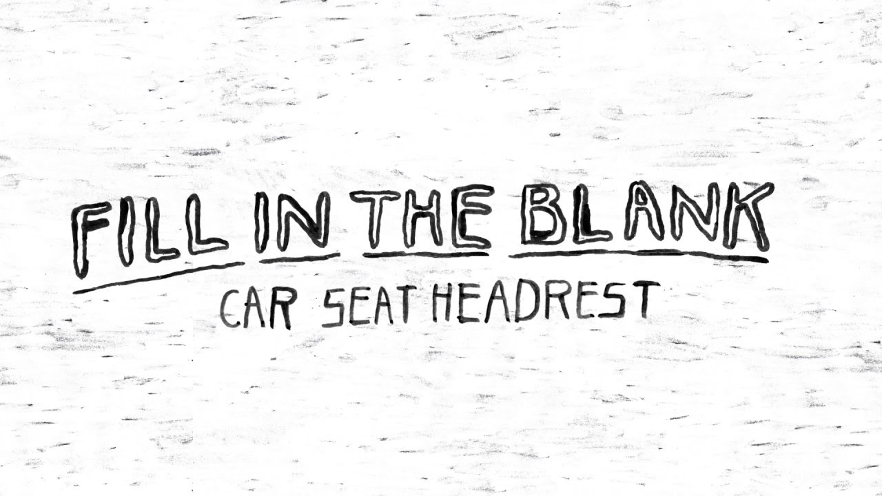 car seat headrest fill in the blank youtube