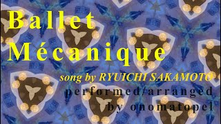 Ballet Mécanique (クロニックラブ) /  Ryuichi Sakamoto performed by onomatopel