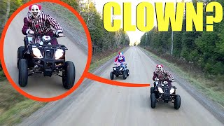 when you see clowns on ATV's do not let them catch you! Lock your doors and Keep driving away FAST!