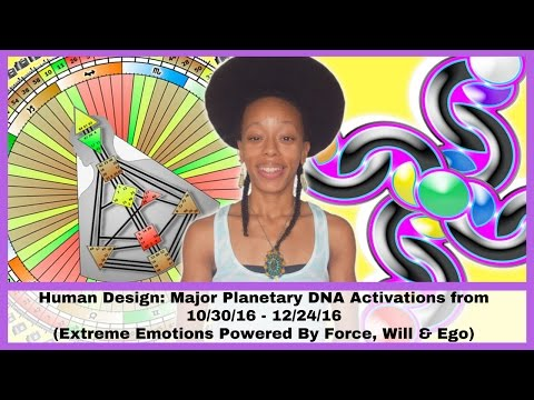Human Design: Major Planetary DNA Activations from 10/30/16 - 12/24/16 (Emotions & Force)