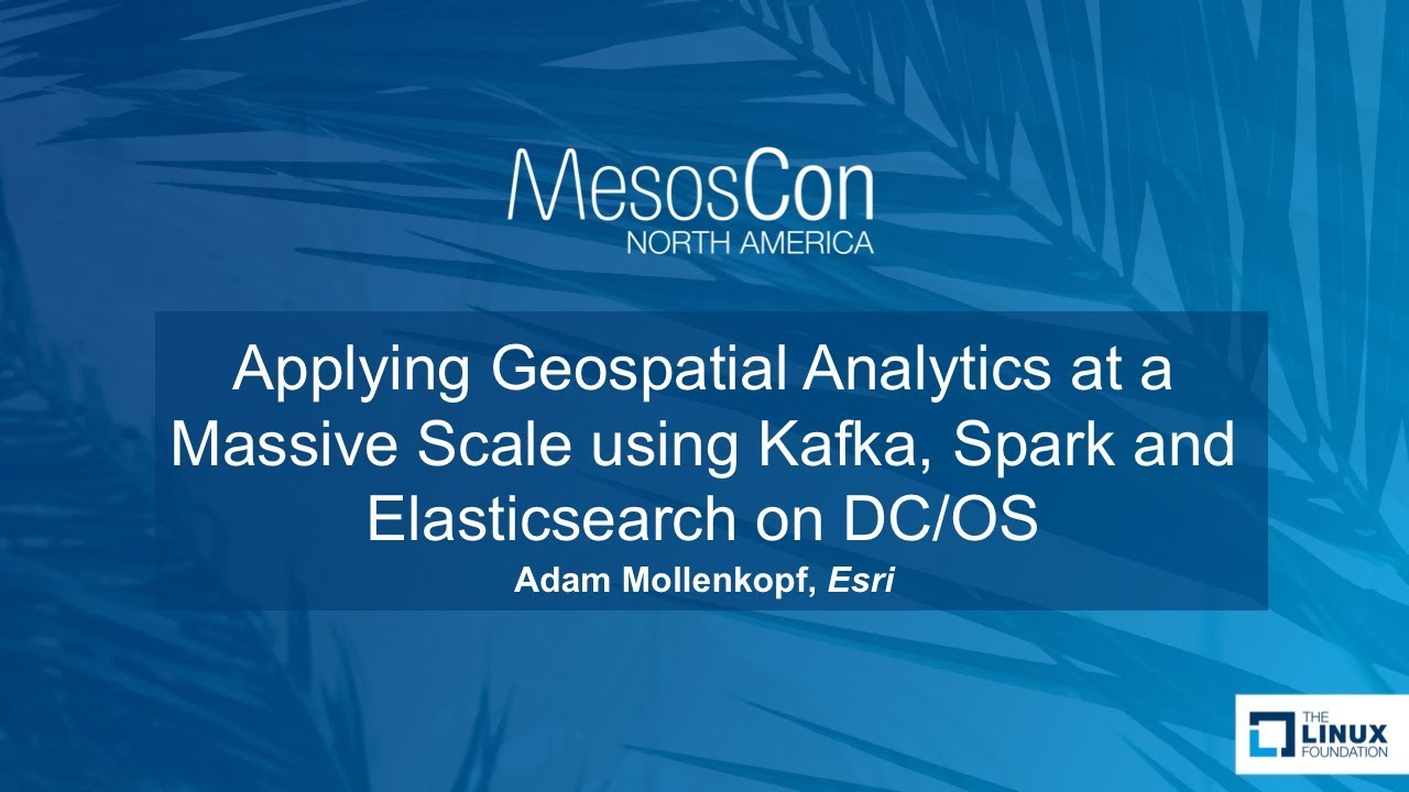 Applying Geospatial Analytics at a Massive Scale using Kafka, Spark and  Elasticsearch on DC/OS