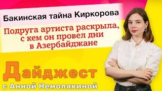 Бакинская тайна Киркорова. Подруга артиста раскрыла, с кем он провел дни в Азербайджане. Дайджест