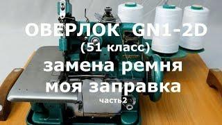 <b>Оверлок</b> GN1-2D (51класс)/Часть 2/Замена ремня/Моя заправка ...