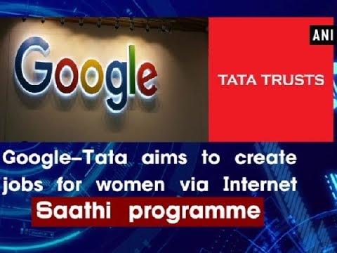 Google-Tata aims to create jobs for women via Internet Saathi programme - ANI News
