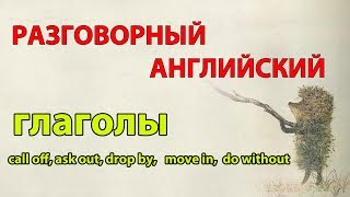 Уроки английского.  Фразовые глаголы call off, ask out, drop by, move in,  do without