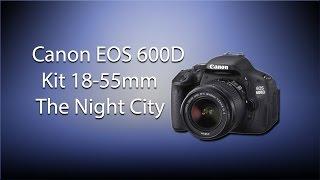 Canon EOS 600D kit 18-55mm Night City(Тест фотоаппарата в режиме ночной съёмки. Ночная съёмка Canon 600D с китовым объективом 18-55mm. Прошивка Magic Lantern...., 2016-04-01T12:22:48.000Z)