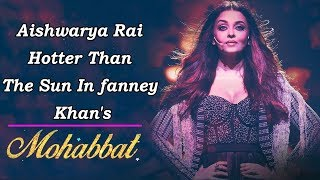 Aishwarya Rai Hotter Than The Sun In fanney Khan's Mohabbat Song | Celeb Tribe