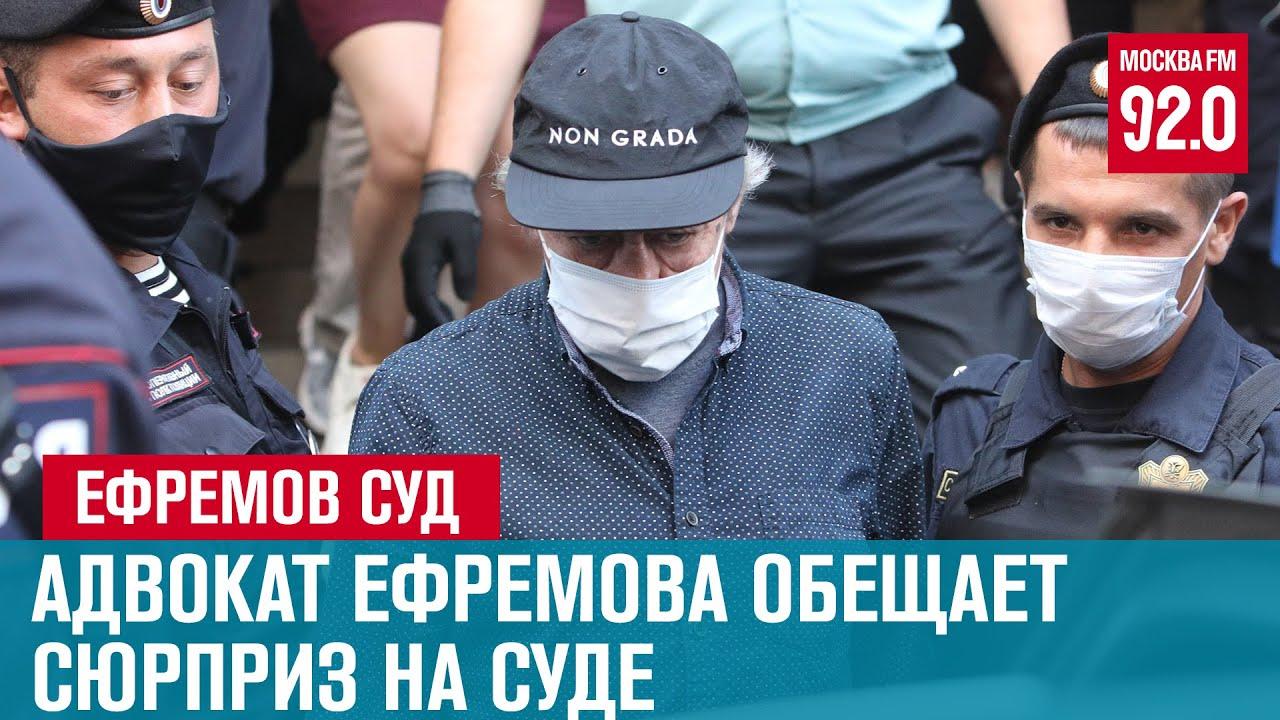 Суд над Ефремовым. Адвокат обещает развалить дело - Москва FM