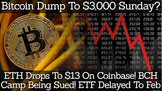 Bitcoin Dump To $3,000 Sunday? ETH Drops To $13 On Coinbase! BCH Camp Being Sued! ETF Delayed To Feb