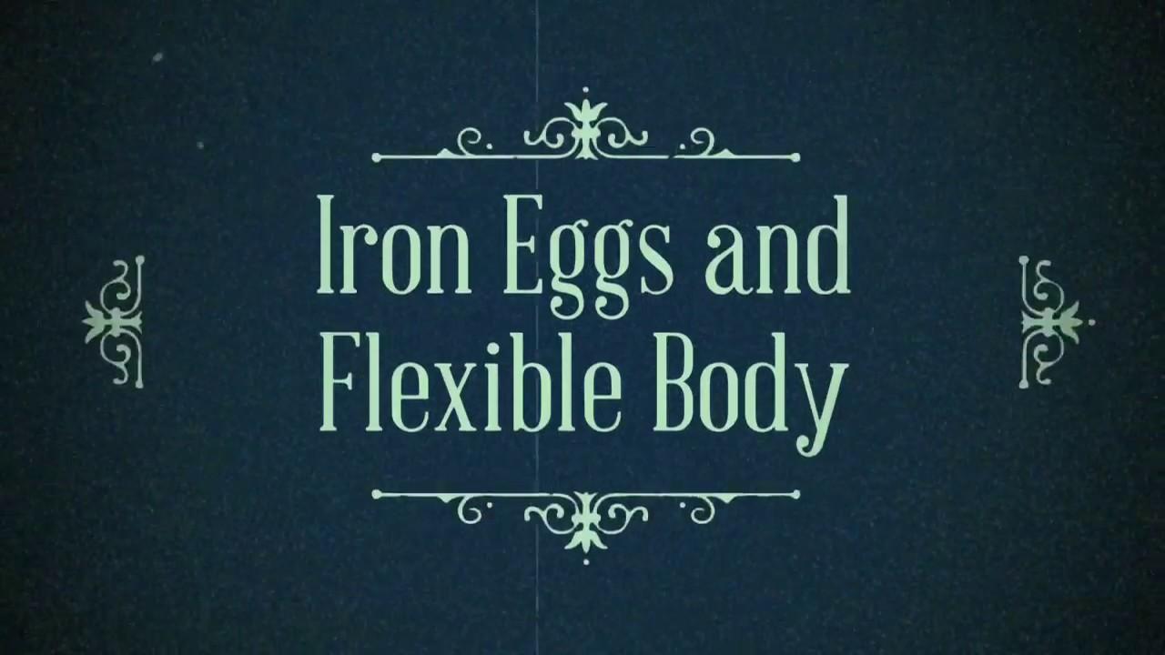 Iron Eggs & Flexible Body