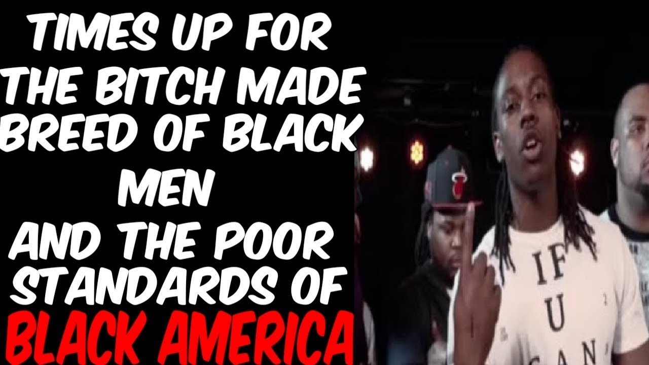 TIMES UP FOR THE BITCH MADE BREED OF BLACK MAN, & THE POOR STANDARDS OF BLACK AMERICA.