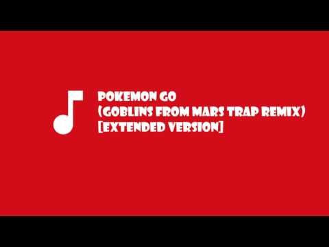 Pokemon Go [Extended Version] (Goblins from Mars Trap Remix)