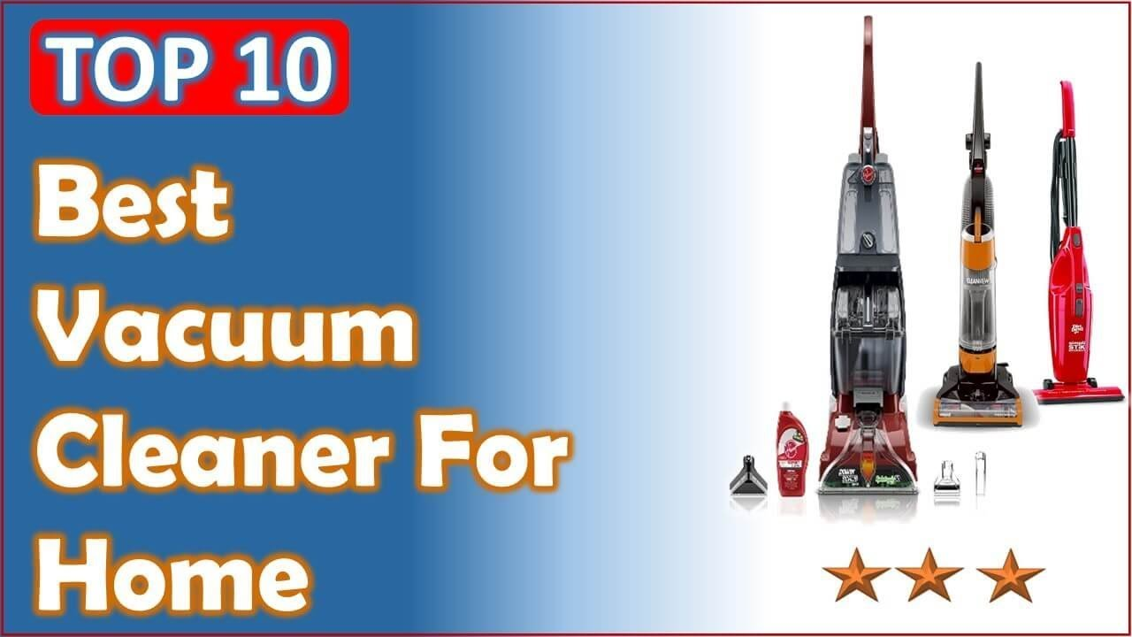best vacuum cleaner for home top 10 home vacuum cleaners